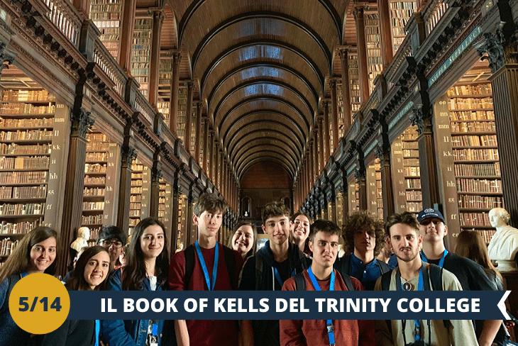 Visita al TRINITY COLLEGE  (INGRESSO INCLUSO) : un prestigioso istituto d'istruzione a livello mondiale, tra i più antichi d'Irlanda. Costruito nel lontano 1592, presenta uncampus ricco di edifici in stile georgiano circondati da prati verdissimi, ed è considerato UNO DEI LUOGHI SIMBOLO DELLA STORIA DELLA CITTÀ. Accederete anche alla sua FAMOSA LIBRERIAnella quale è esposto ilMANOSCRITTO MEDIEVALE PIÙ FAMOSO DEL MONDO, DETTO BOOK OF KELLS,unmanoscrittominiato, realizzato damonaci irlandesiintorno all'800.(escursione di mezza giornata)