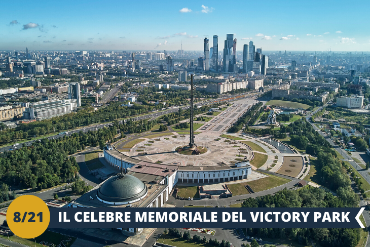 Scoprirete il VICTORY PARK nel quale è stato edificato un memoriale dedicato all'eroismo dei soldati russi e alla vittoria nella Grande Guerra Patriottica Russa (1941-1945). Si trova nella parte occidentale della capitale su una dolce collina denominata Poklonnaya Hill, che è infatti il secondo nome del parco. Un luogo imperdibile che rievoca un importante capitolo della storia Russa! (escursione di mezza giornata)