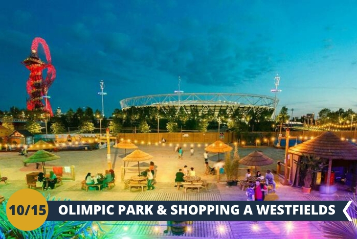 OLIMPIC PARK - Visiteremo il Queen Elizabeth II Olympic Park, un complesso sportivo realizzato per le gare dei XXX Giochi olimpici. Concluderemo la giornata con un pò di shopping nel fantastico centro commerciale di Westfields (escursione di mezza giornata)